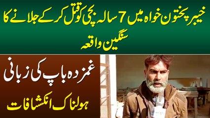 KPK Me 7 Sala Bachi Ki Jaan Le Kar Jalane Ka Sangeen Waqiya - Ghamzada Baap Ke Holnak Inkeshafat