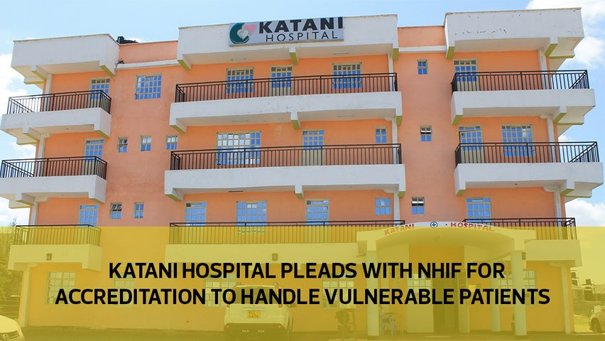 Katani Hospital pleads with NHIF for accreditation to handle surging vulnerable patients in Mavoko