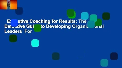 Executive Coaching for Results: The Definitive Guide to Developing Organizational Leaders  For