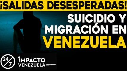 ¡SALIDAS DESESPERADAS!Suicidio y migración en venezuela   24/7 Impacto Venezuela