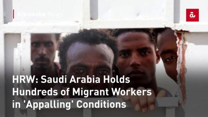 HRW: Saudi Arabia Holds Hundreds of Migrant Workers in 'Appalling' Conditions