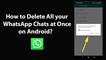 How to Delete All your WhatsApp Chats at Once on Android?