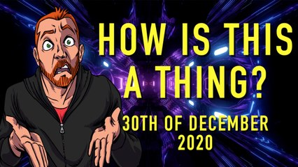 How is This a Thing? 30th of December 2020