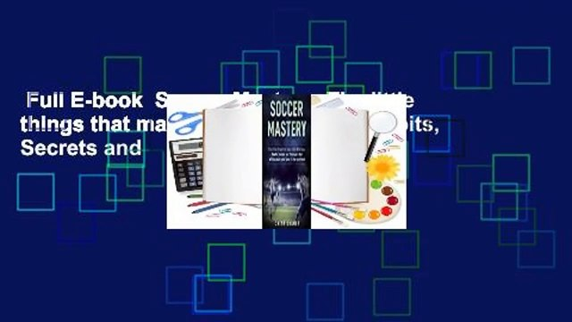 Full E-book  Soccer Mastery: The little things that make a big difference: Habits, Secrets and