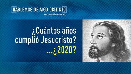 ¿CUANTOS AÑOS CUMPLIÓ CRISTO?  ¿2020?