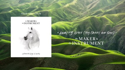The Maker & The Instrument - Amazing Grace (My Chains Are Gone)