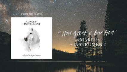 The Maker & The Instrument - How Great Is Our God