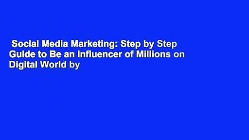 Social Media Marketing: Step by Step Guide to Be an Influencer of Millions on Digital World by
