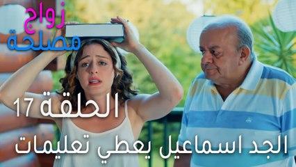 زواج مصلحة الحلقة 17 - الجد اسماعيل يعطي تعليمات