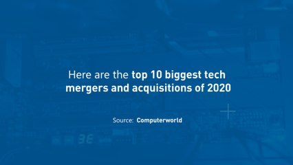 Top 10 Biggest Tech Mergers and Acquisitions of 2020