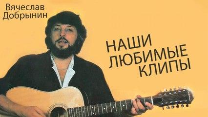 Вячеслав Добрынин - Наши Любимые Клипы