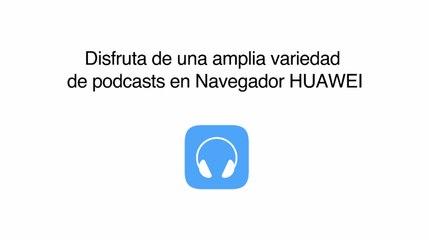 No te pierdas los nuevos podcasts y videos de newsfeed en Navegador Huawei