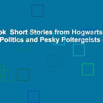 Full E-book  Short Stories from Hogwarts of Power, Politics and Pesky Poltergeists (Pottermore
