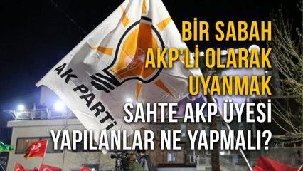 Bir Sabah AKP'Li olarak UyanmakSahte AKP Üyesi Yapılanlar Ne Yapmalı?