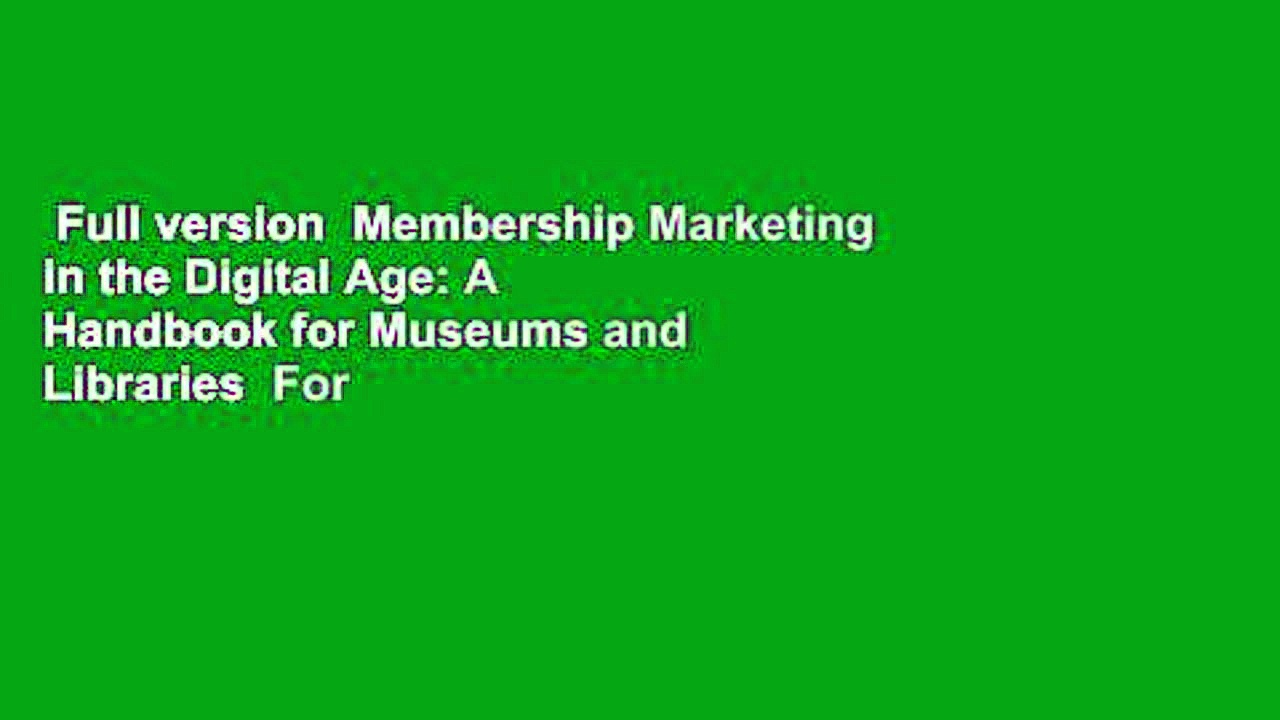 Full version  Membership Marketing in the Digital Age: A Handbook for Museums and Libraries  For