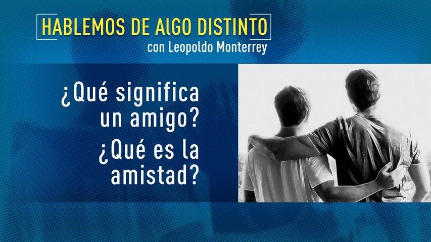 Hablemos de algo distinto:  ¿Que es la amistad? con Leopoldo Monterrey