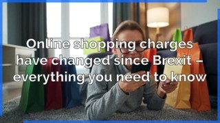 Brexit - Online shopping charges have changed since Brexit - everything you need to know