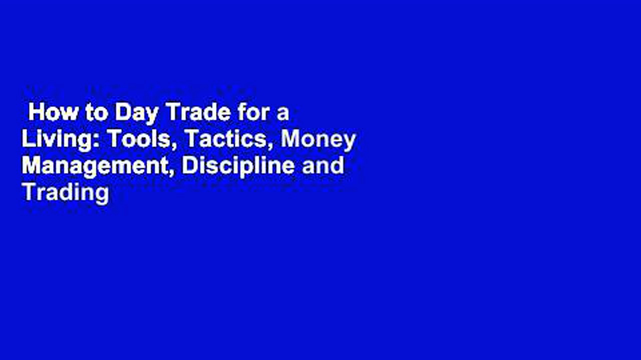 How to Day Trade for a Living: Tools, Tactics, Money Management, Discipline and Trading