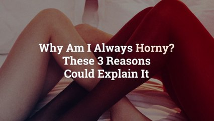 Why Am I Always Horny? These 3 Reasons Could Explain It