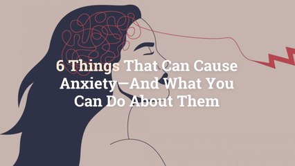 13 Things That Can Cause Anxiety—And What You Can Do About Them