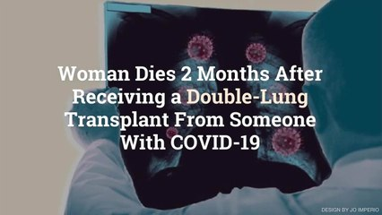 Woman Dies 2 Months After Receiving a Double-Lung Transplant From Someone With COVID-19