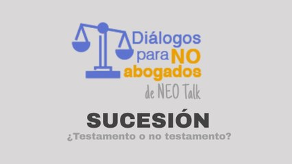 Diálogos para no abogados - Sucesión - ¿Testamento o no testamento?