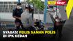 Syabas! polis saman polis di IPK Kedah