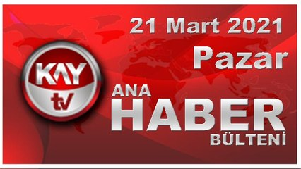 Kay Tv Ana Haber Bülteni (21 MART 2021)