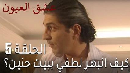مسلسل عشق العيون الحلقة 5 - كيف انبهر لطفي ببيت حنين؟