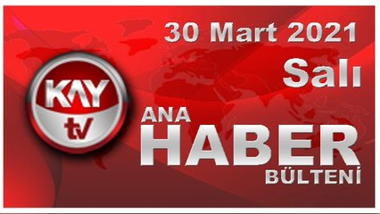 Kay Tv Ana Haber Bülteni (30 MART 2021)