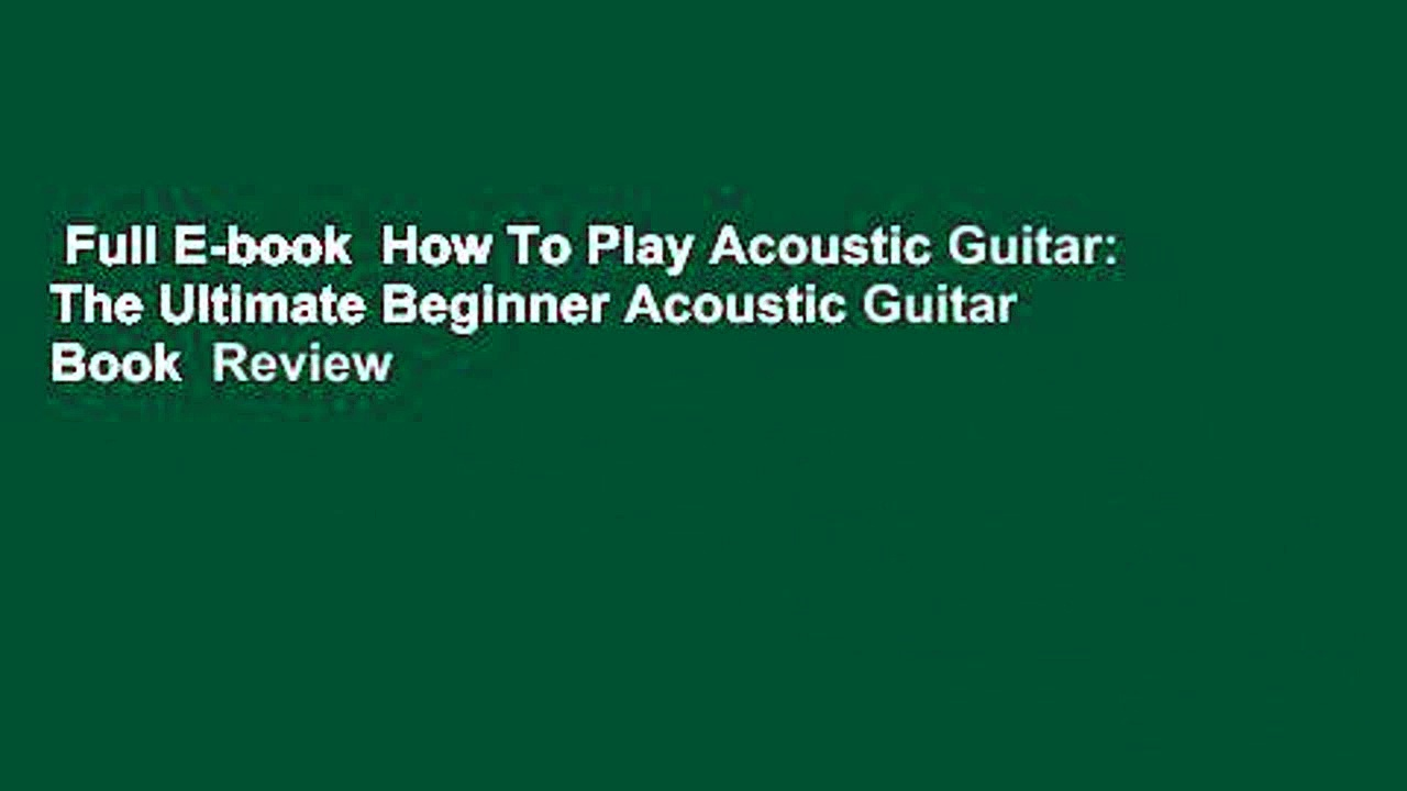 Full E-book  How To Play Acoustic Guitar: The Ultimate Beginner Acoustic Guitar Book  Review