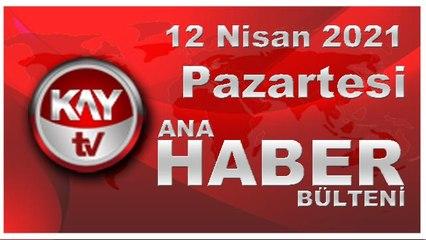 Kay Tv Ana Haber Bülteni (12 NİSAN 2021)