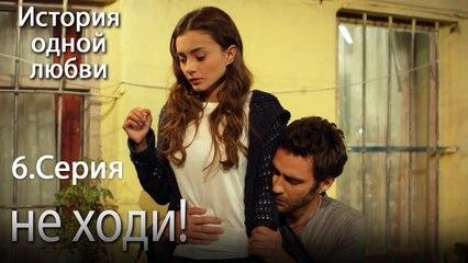 не ходи! - История одной любви - 6 серия