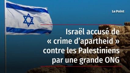 Israël accusé de « crime d'apartheid » contre les Palestiniens par une  grande ONG - Le Point