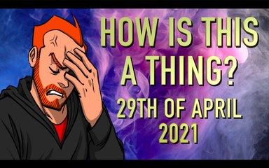 How is This a Thing? 29th of April 2021
