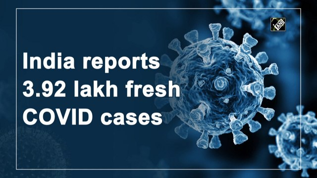 India reports 3.92 lakh fresh Covid-19 cases