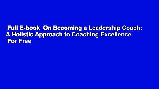 Full E-book  On Becoming a Leadership Coach: A Holistic Approach to Coaching Excellence  For Free