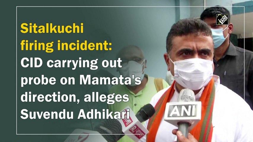 Sitalkuchi firing incident: CID carrying out probe on Mamata's direction, alleges Suvendu Adhikari