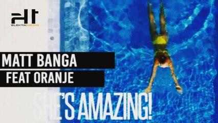 MATT BANGA Ft. ORANJE - SHE'S AMAZING - OFFICIAL VIDEO