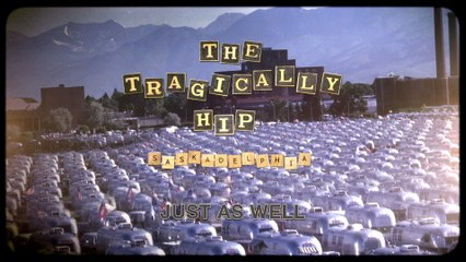 The Tragically Hip - Just As Well