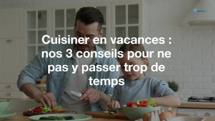 Cuisiner en vacances : nos 3 conseils pour ne pas y passer trop de temps