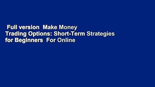 Full version  Make Money Trading Options: Short-Term Strategies for Beginners  For Online