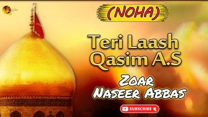 Teri Laash Qasim (A.S)   Noha   Zoar Naseer Abbas   Labaik Labaik