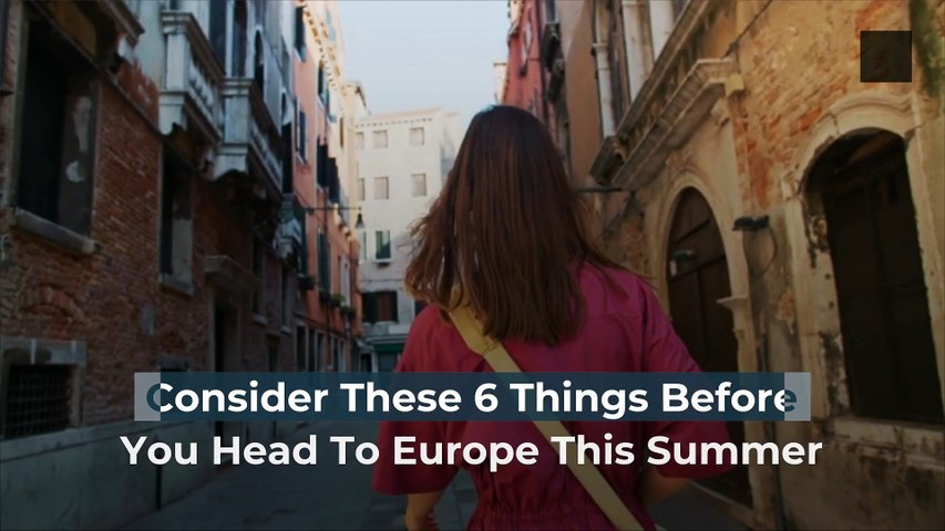 Consider These 6 Things Before You Head To Europe This Summer