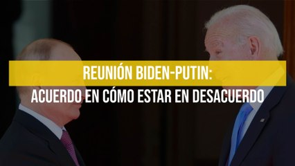 Reunión Biden-Putin: Acuerdo en cómo estar en desacuerdo