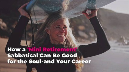 How a 'Mini Retirement' Sabbatical Can Be Good for the Soul-and Your Career