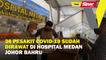 36 pesakit Covid-19 sudah dirawat di Hospital Medan Johor Bahru