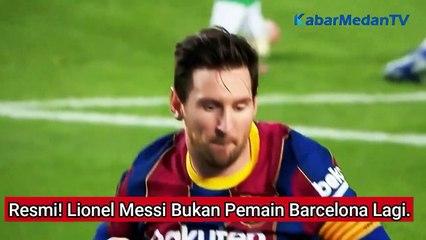 Resmi! Lionel Messi Bukan Pemain Barcelona Lagi...