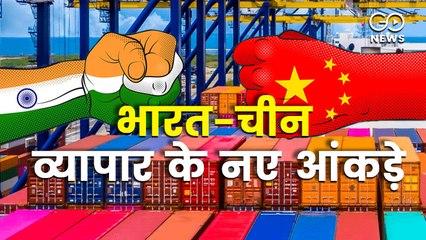 'बॉयकॉट चाइना'? नहीं, ये है भारत-चीन व्यापार के नए आंकड़े