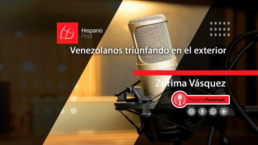 HispanoPostCast Zurima Vásquez, venezolanos triunfando en el exterior
